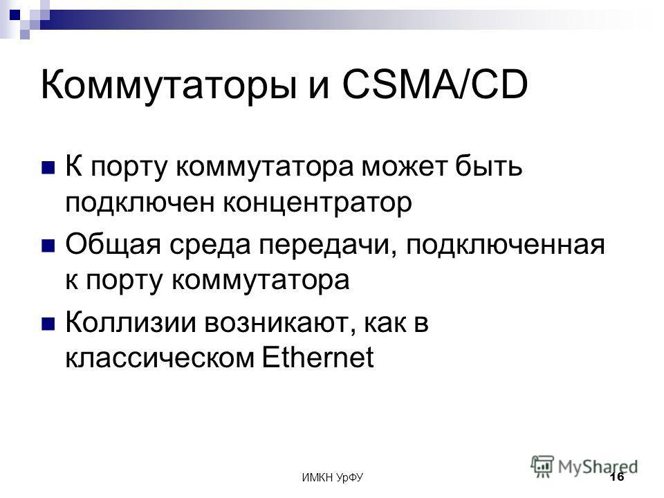ИМКН УрФУ16 Коммутаторы и CSMA/CD К порту коммутатора может быть подключен концентратор Общая среда передачи, подключенная к порту коммутатора Коллизии возникают, как в классическом Ethernet