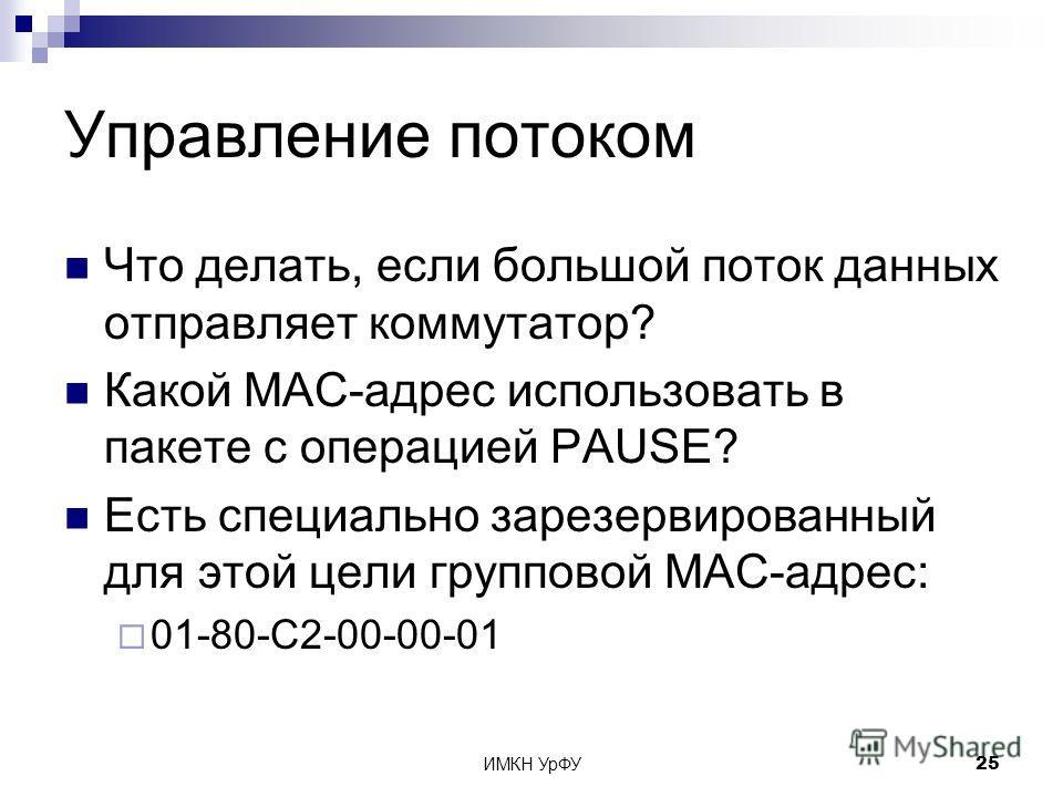 ИМКН УрФУ25 Управление потоком Что делать, если большой поток данных отправляет коммутатор? Какой MAC-адрес использовать в пакете с операцией PAUSE? Есть специально зарезервированный для этой цели групповой MAC-адрес: 01-80-С2-00-00-01
