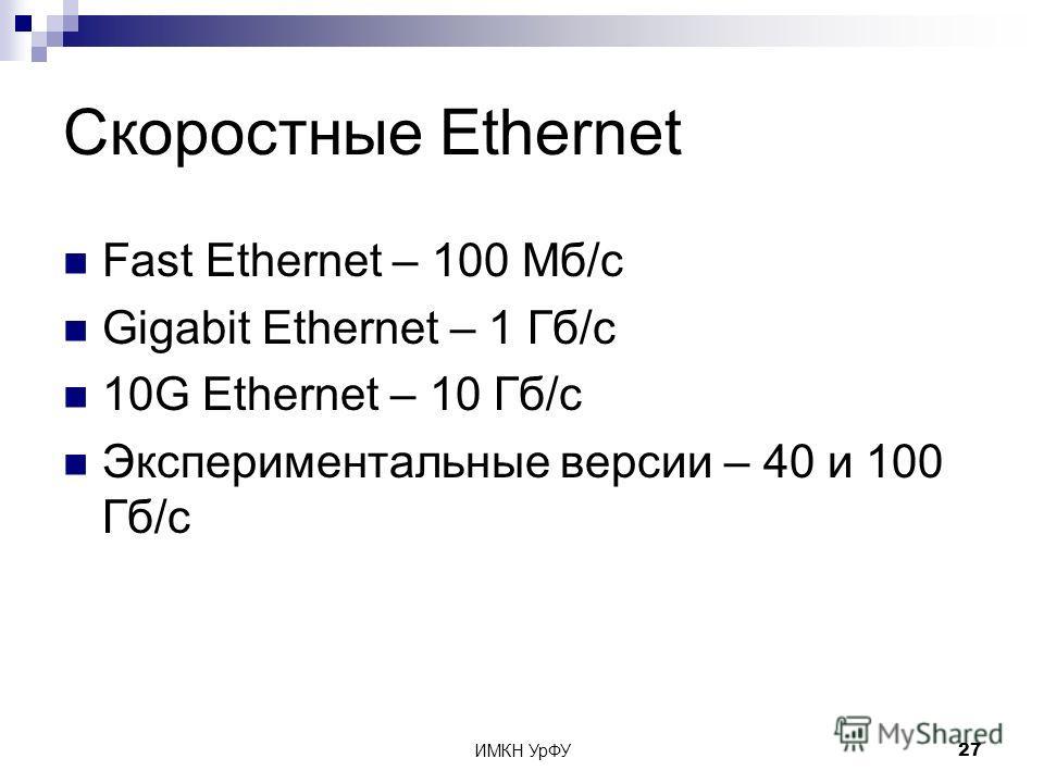 ИМКН УрФУ27 Скоростные Ethernet Fast Ethernet – 100 Мб/с Gigabit Ethernet – 1 Гб/с 10G Ethernet – 10 Гб/с Экспериментальные версии – 40 и 100 Гб/с