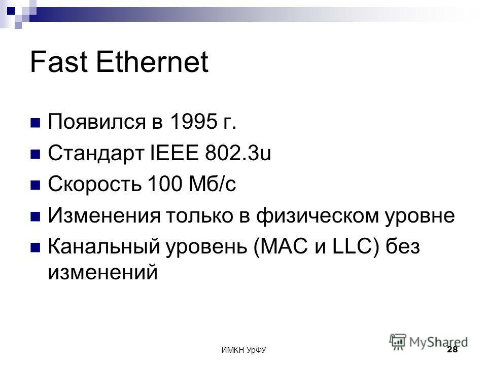 ИМКН УрФУ28 Fast Ethernet Появился в 1995 г. Стандарт IEEE 802.3u Скорость 100 Мб/с Изменения только в физическом уровне Канальный уровень (MAC и LLC) без изменений