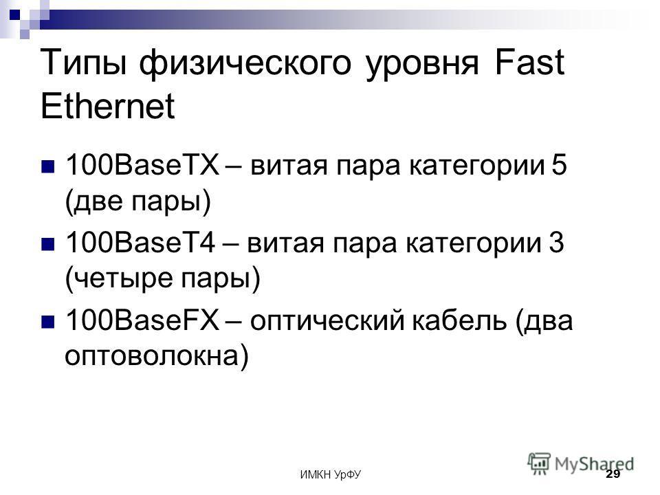 ИМКН УрФУ29 Типы физического уровня Fast Ethernet 100BaseTX – витая пара категории 5 (две пары) 100BaseT4 – витая пара категории 3 (четыре пары) 100BaseFX – оптический кабель (два оптоволокна)