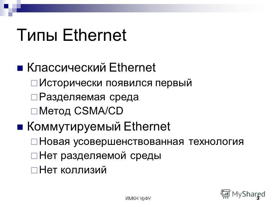 ИМКН УрФУ3 Типы Ethernet Классический Ethernet Исторически появился первый Разделяемая среда Метод CSMA/CD Коммутируемый Ethernet Новая усовершенствованная технология Нет разделяемой среды Нет коллизий