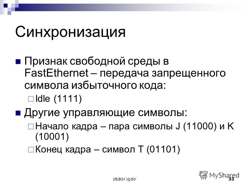 ИМКН УрФУ33 Синхронизация Признак свободной среды в FastEthernet – передача запрещенного символа избыточного кода: Idle (1111) Другие управляющие символы: Начало кадра – пара символы J (11000) и K (10001) Конец кадра – символ T (01101)