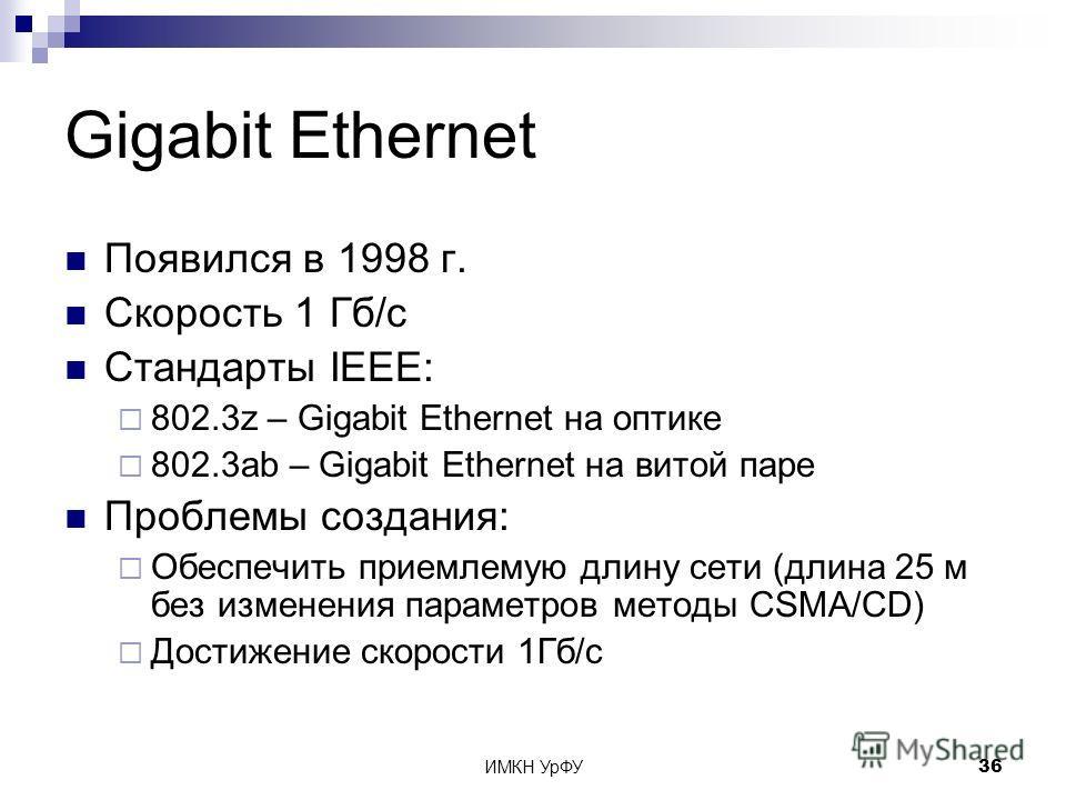 ИМКН УрФУ36 Gigabit Ethernet Появился в 1998 г. Скорость 1 Гб/с Стандарты IEEE: 802.3z – Gigabit Ethernet на оптике 802.3ab – Gigabit Ethernet на витой паре Проблемы создания: Обеспечить приемлемую длину сети (длина 25 м без изменения параметров мето