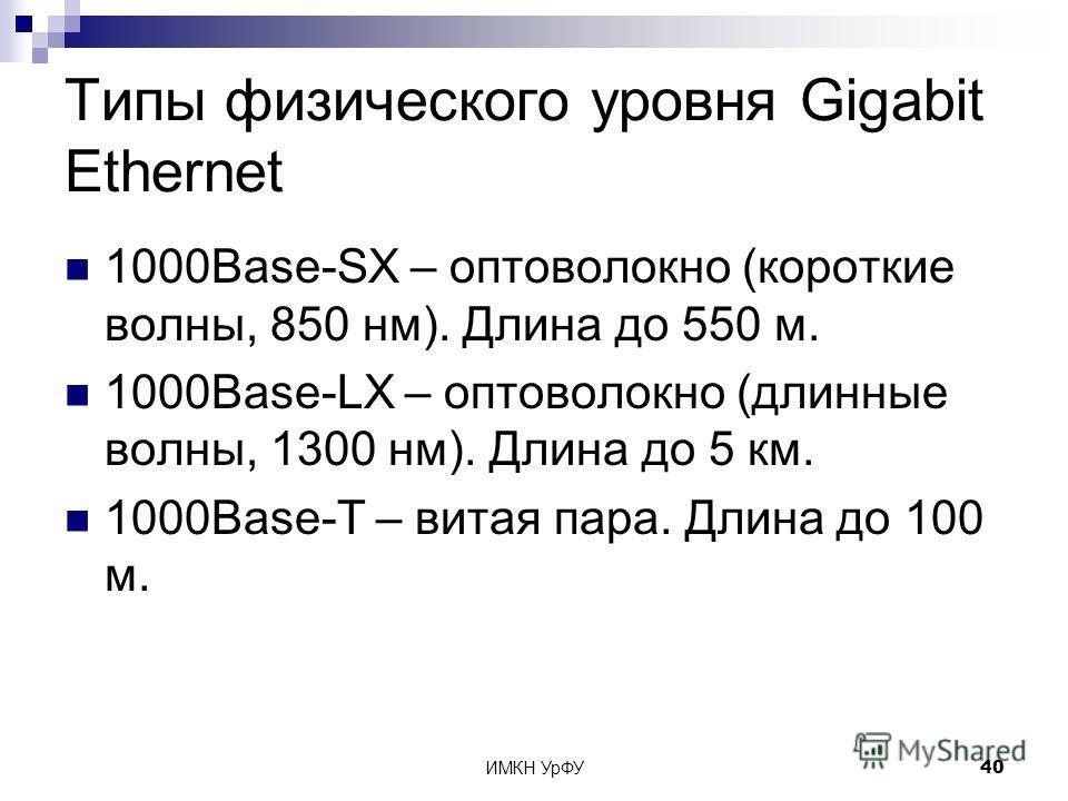 ИМКН УрФУ40 Типы физического уровня Gigabit Ethernet 1000Base-SX – оптоволокно (короткие волны, 850 нм). Длина до 550 м. 1000Base-LX – оптоволокно (длинные волны, 1300 нм). Длина до 5 км. 1000Base-T – витая пара. Длина до 100 м.