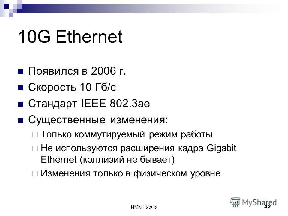 ИМКН УрФУ42 10G Ethernet Появился в 2006 г. Скорость 10 Гб/с Стандарт IEEE 802.3ae Существенные изменения: Только коммутируемый режим работы Не используются расширения кадра Gigabit Ethernet (коллизий не бывает) Изменения только в физическом уровне