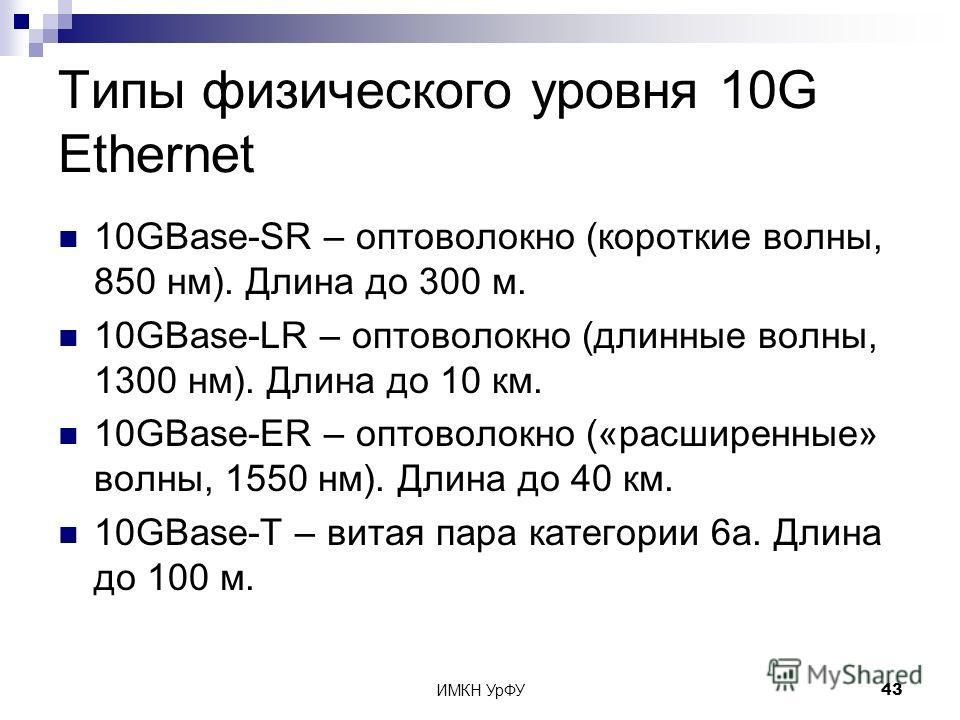 ИМКН УрФУ43 Типы физического уровня 10G Ethernet 10GBase-SR – оптоволокно (короткие волны, 850 нм). Длина до 300 м. 10GBase-LR – оптоволокно (длинные волны, 1300 нм). Длина до 10 км. 10GBase-ER – оптоволокно («расширенные» волны, 1550 нм). Длина до 4