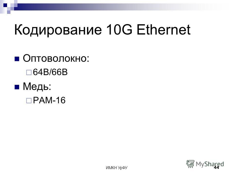ИМКН УрФУ44 Кодирование 10G Ethernet Оптоволокно: 64B/66B Медь: PAM-16