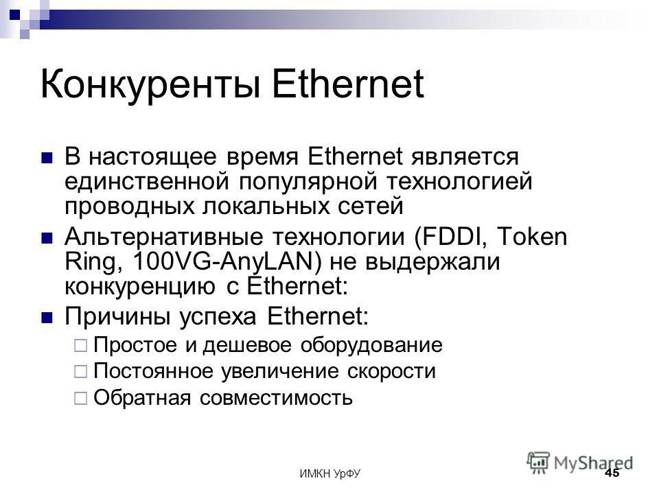 ИМКН УрФУ45 Конкуренты Ethernet В настоящее время Ethernet является единственной популярной технологией проводных локальных сетей Альтернативные технологии (FDDI, Token Ring, 100VG-AnyLAN) не выдержали конкуренцию c Ethernet: Причины успеха Ethernet: