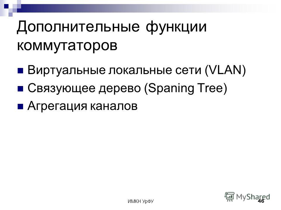 ИМКН УрФУ46 Дополнительные функции коммутаторов Виртуальные локальные сети (VLAN) Связующее дерево (Spaning Tree) Агрегация каналов