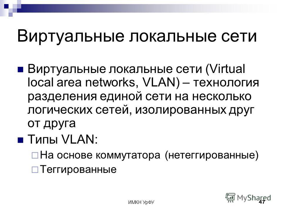 ИМКН УрФУ47 Виртуальные локальные сети Виртуальные локальные сети (Virtual local area networks, VLAN) – технология разделения единой сети на несколько логических сетей, изолированных друг от друга Типы VLAN: На основе коммутатора (нетеггированные) Те