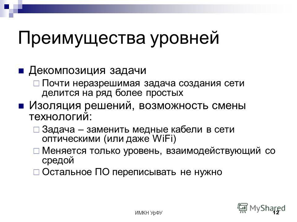 ИМКН УрФУ12 Преимущества уровней Декомпозиция задачи Почти неразрешимая задача создания сети делится на ряд более простых Изоляция решений, возможность смены технологий: Задача – заменить медные кабели в сети оптическими (или даже WiFi) Меняется толь