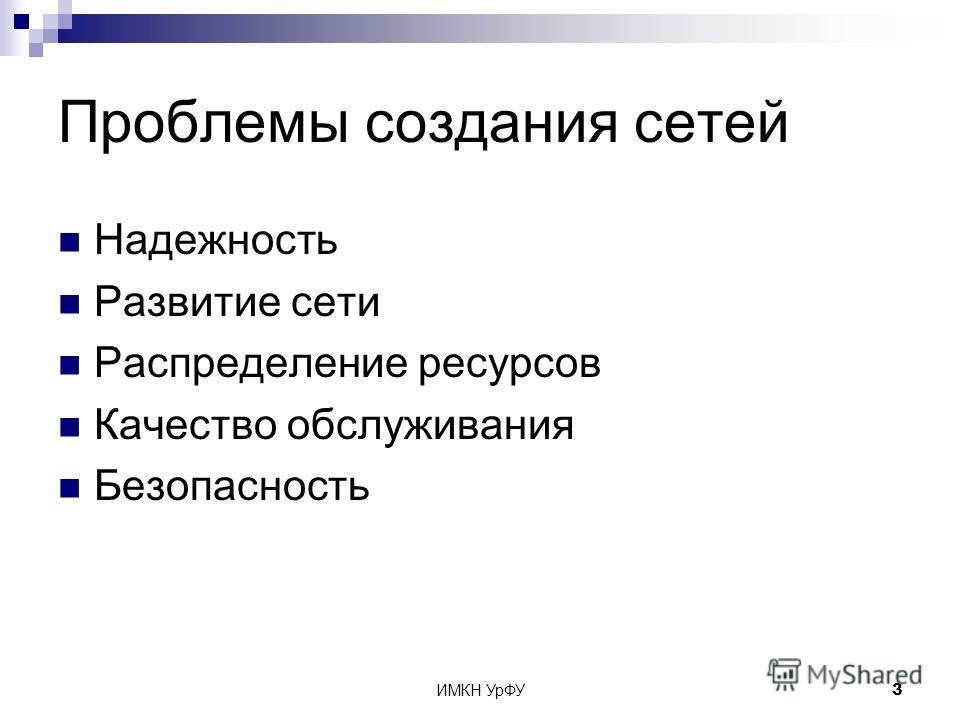 ИМКН УрФУ3 Проблемы создания сетей Надежность Развитие сети Распределение ресурсов Качество обслуживания Безопасность