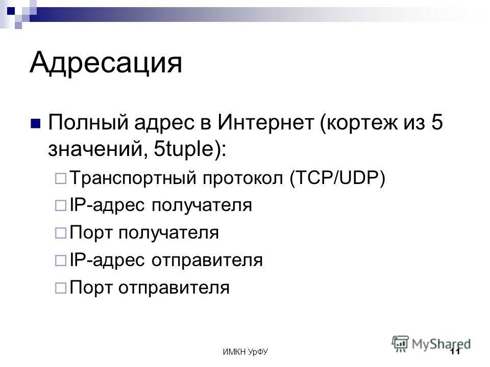 ИМКН УрФУ11 Адресация Полный адрес в Интернет (кортеж из 5 значений, 5tuple): Транспортный протокол (TCP/UDP) IP-адрес получателя Порт получателя IP-адрес отправителя Порт отправителя