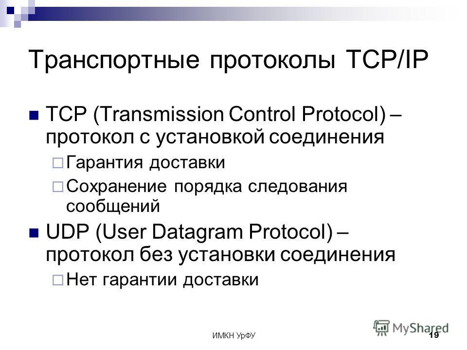 ИМКН УрФУ19 Транспортные протоколы TCP/IP TCP (Transmission Control Protocol) – протокол с установкой соединения Гарантия доставки Сохранение порядка следования сообщений UDP (User Datagram Protocol) – протокол без установки соединения Нет гарантии д