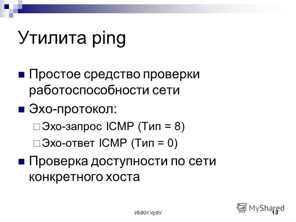 ИМКН УрФУ13 Утилита ping Простое средство проверки работоспособности сети Эхо-протокол: Эхо-запрос ICMP (Тип = 8) Эхо-ответ ICMP (Тип = 0) Проверка доступности по сети конкретного хоста