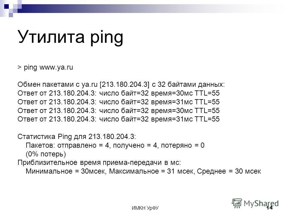ИМКН УрФУ14 Утилита ping > ping www.ya.ru Обмен пакетами с ya.ru [213.180.204.3] с 32 байтами данных: Ответ от 213.180.204.3: число байт=32 время=30мс TTL=55 Ответ от 213.180.204.3: число байт=32 время=31мс TTL=55 Ответ от 213.180.204.3: число байт=3
