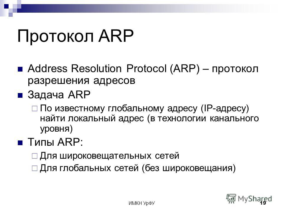 ИМКН УрФУ19 Протокол ARP Address Resolution Protocol (ARP) – протокол разрешения адресов Задача ARP По известному глобальному адресу (IP-адресу) найти локальный адрес (в технологии канального уровня) Типы ARP: Для широковещательных сетей Для глобальн