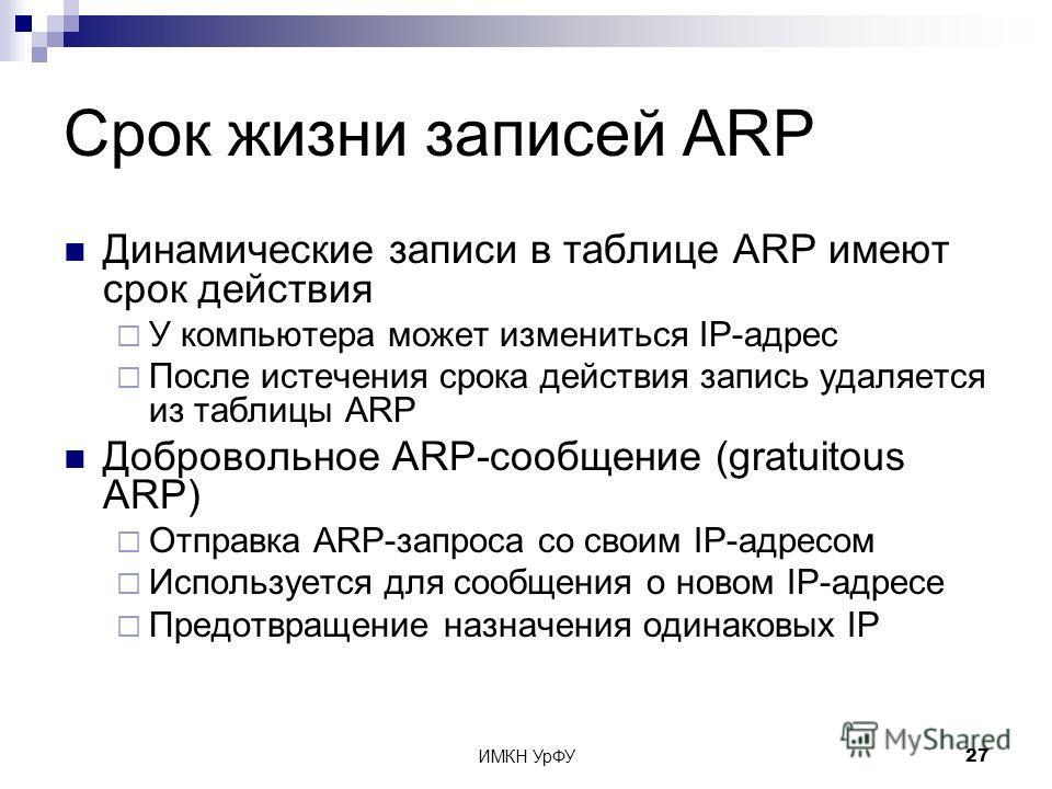 ИМКН УрФУ27 Срок жизни записей ARP Динамические записи в таблице ARP имеют срок действия У компьютера может измениться IP-адрес После истечения срока действия запись удаляется из таблицы ARP Добровольное ARP-сообщение (gratuitous ARP) Отправка ARP-за