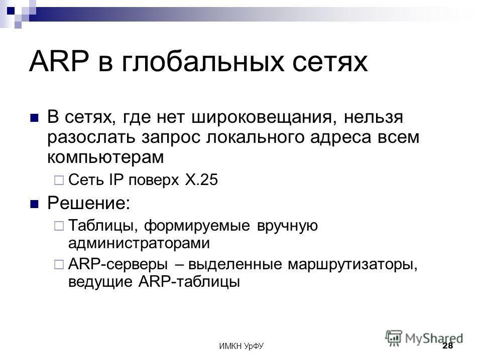 ИМКН УрФУ28 ARP в глобальных сетях В сетях, где нет широковещания, нельзя разослать запрос локального адреса всем компьютерам Сеть IP поверх X.25 Решение: Таблицы, формируемые вручную администраторами ARP-серверы – выделенные маршрутизаторы, ведущие
