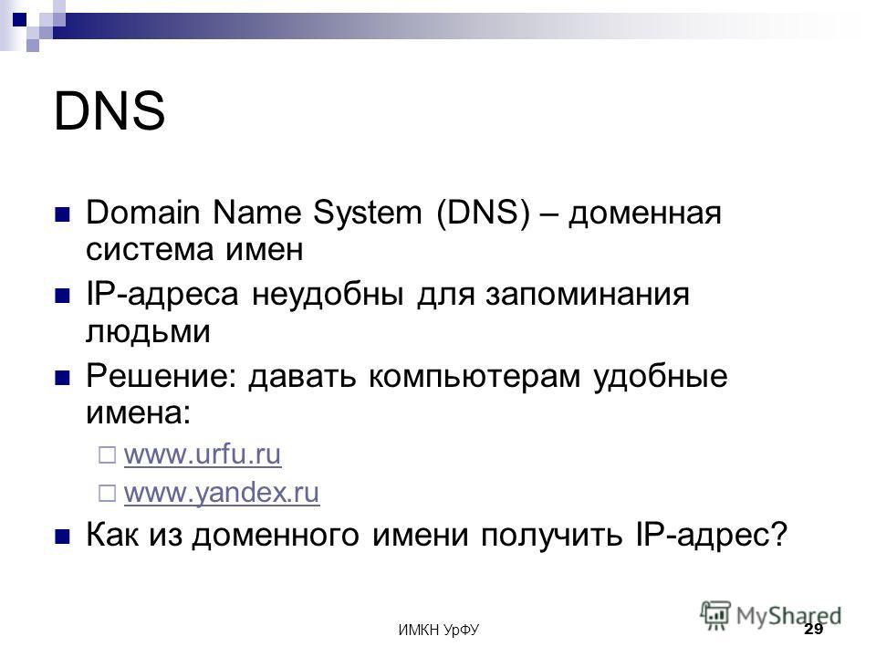 ИМКН УрФУ29 DNS Domain Name System (DNS) – доменная система имен IP-адреса неудобны для запоминания людьми Решение: давать компьютерам удобные имена: www.urfu.ru www.yandex.ru Как из доменного имени получить IP-адрес?