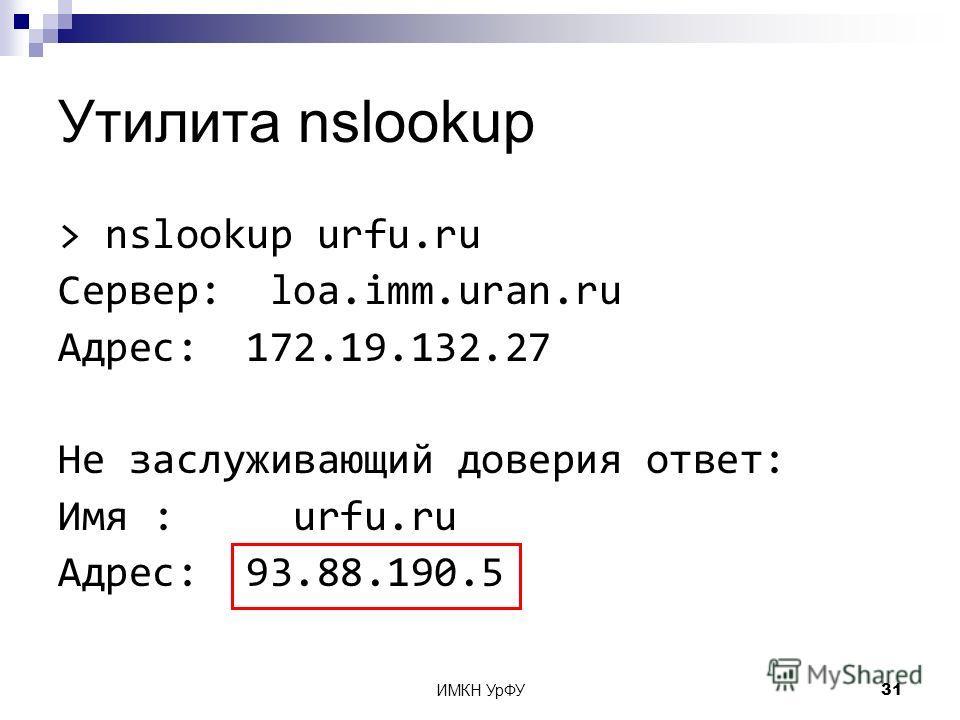 ИМКН УрФУ31 Утилита nslookup > nslookup urfu.ru Сервер: loa.imm.uran.ru Адрес: 172.19.132.27 Не заслуживающий доверия ответ: Имя : urfu.ru Адрес: 93.88.190.5