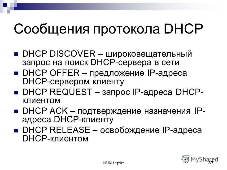 ИМКН УрФУ37 Сообщения протокола DHCP DHCP DISCOVER – широковещательный запрос на поиск DHCP-сервера в сети DHCP OFFER – предложение IP-адреса DHCP-сервером клиенту DHCP REQUEST – запрос IP-адреса DHCP- клиентом DHCP ACK – подтверждение назначения IP-