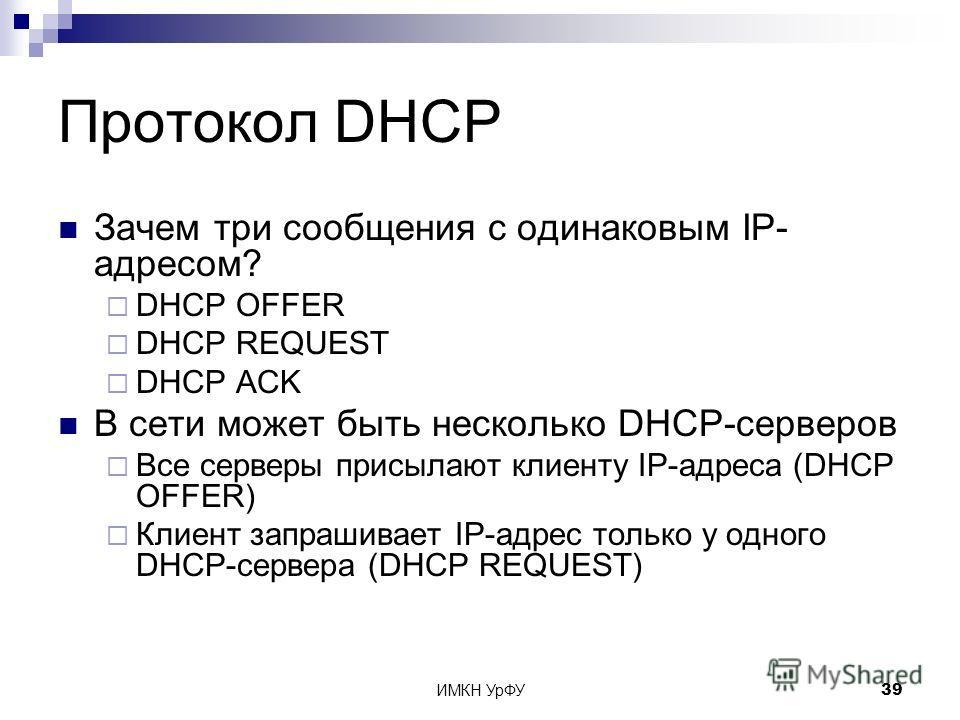 ИМКН УрФУ39 Протокол DHCP Зачем три сообщения с одинаковым IP- адресом? DHCP OFFER DHCP REQUEST DHCP ACK В сети может быть несколько DHCP-серверов Все серверы присылают клиенту IP-адреса (DHCP OFFER) Клиент запрашивает IP-адрес только у одного DHCP-с