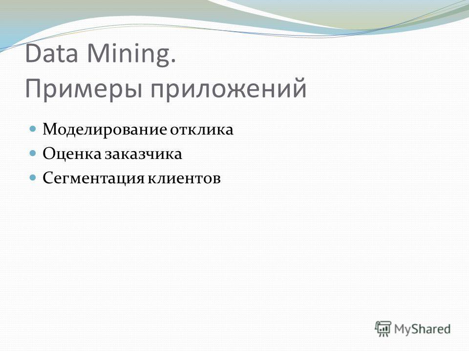 Data Mining. Примеры приложений Моделирование отклика Оценка заказчика Сегментация клиентов