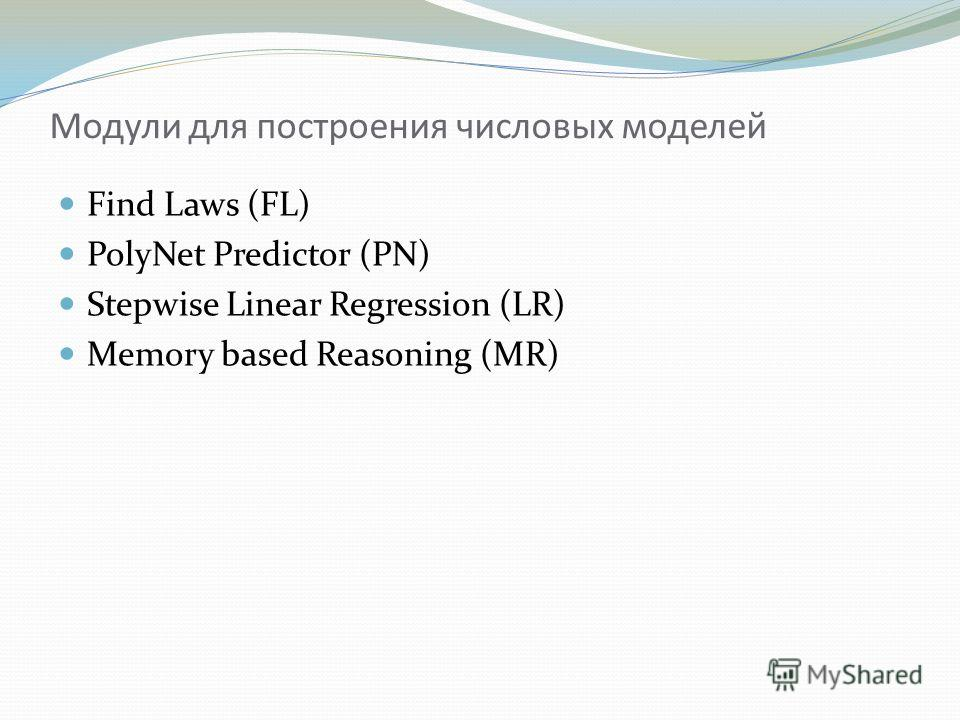 Модули для построения числовых моделей Find Laws (FL) PolyNet Predictor (PN) Stepwise Linear Regression (LR) Memory based Reasoning (MR)