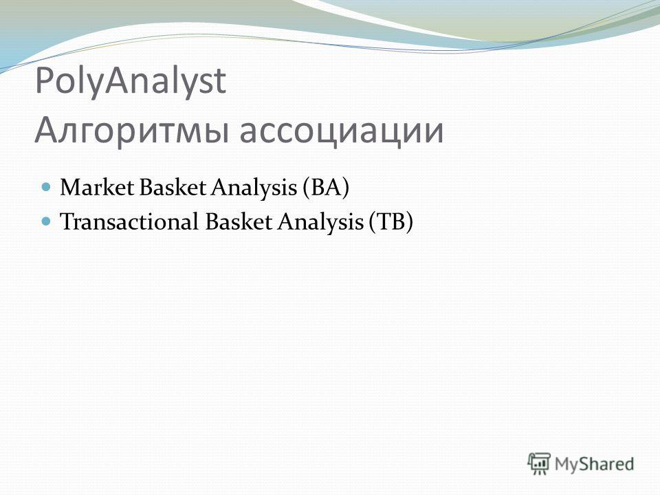 PolyAnalyst Алгоритмы ассоциации Market Basket Analysis (BA) Transactional Basket Analysis (TB)