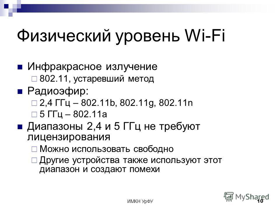 ИМКН УрФУ10 Физический уровень Wi-Fi Инфракрасное излучение 802.11, устаревший метод Радиоэфир: 2,4 ГГц – 802.11b, 802.11g, 802.11n 5 ГГц – 802.11a Диапазоны 2,4 и 5 ГГц не требуют лицензирования Можно использовать свободно Другие устройства также ис