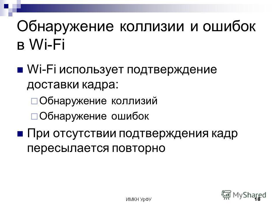 ИМКН УрФУ18 Обнаружение коллизии и ошибок в Wi-Fi Wi-Fi использует подтверждение доставки кадра: Обнаружение коллизий Обнаружение ошибок При отсутствии подтверждения кадр пересылается повторно
