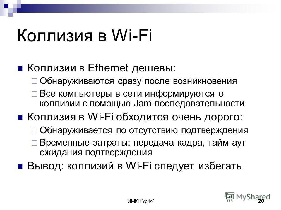 ИМКН УрФУ20 Коллизия в Wi-Fi Коллизии в Ethernet дешевы: Обнаруживаются сразу после возникновения Все компьютеры в сети информируются о коллизии с помощью Jam-последовательности Коллизия в Wi-Fi обходится очень дорого: Обнаруживается по отсутствию по