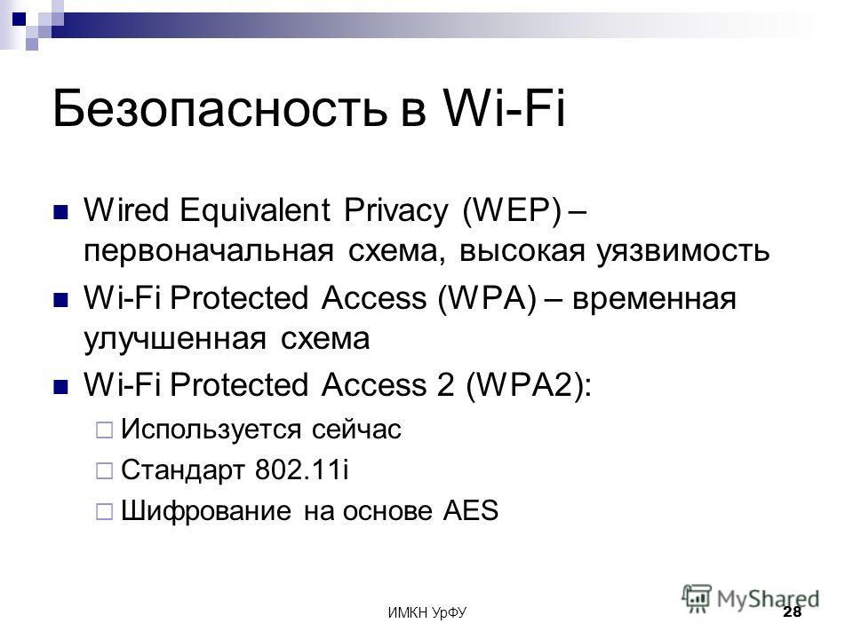 ИМКН УрФУ28 Безопасность в Wi-Fi Wired Equivalent Privacy (WEP) – первоначальная схема, высокая уязвимость Wi-Fi Protected Access (WPA) – временная улучшенная схема Wi-Fi Protected Access 2 (WPA2): Используется сейчас Стандарт 802.11i Шифрование на о