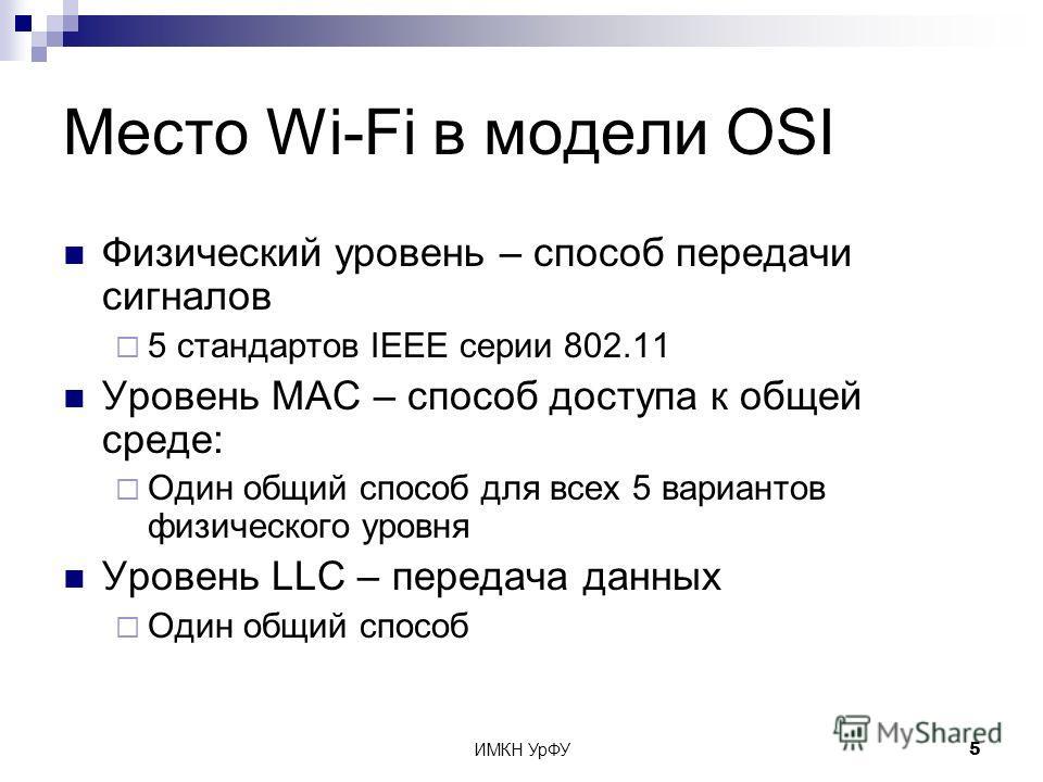ИМКН УрФУ5 Место Wi-Fi в модели OSI Физический уровень – способ передачи сигналов 5 стандартов IEEE серии 802.11 Уровень MAC – способ доступа к общей среде: Один общий способ для всех 5 вариантов физического уровня Уровень LLC – передача данных Один