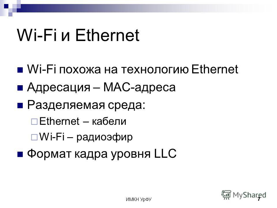 ИМКН УрФУ7 Wi-Fi и Ethernet Wi-Fi похожа на технологию Ethernet Адресация – MAC-адреса Разделяемая среда: Ethernet – кабели Wi-Fi – радиоэфир Формат кадра уровня LLC
