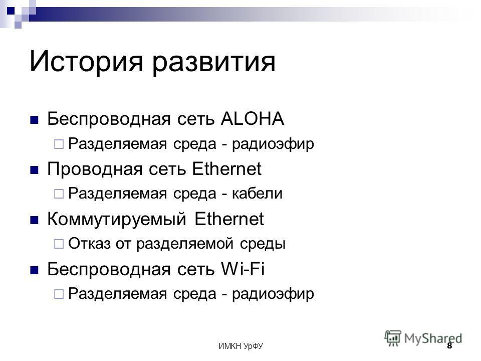ИМКН УрФУ8 История развития Беспроводная сеть ALOHA Разделяемая среда - радиоэфир Проводная сеть Ethernet Разделяемая среда - кабели Коммутируемый Ethernet Отказ от разделяемой среды Беспроводная сеть Wi-Fi Разделяемая среда - радиоэфир