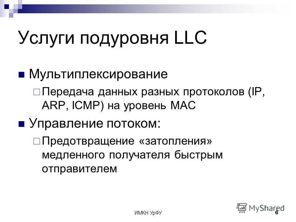 ИМКН УрФУ6 Услуги подуровня LLC Мультиплексирование Передача данных разных протоколов (IP, ARP, ICMP) на уровень MAC Управление потоком: Предотвращение «затопления» медленного получателя быстрым отправителем
