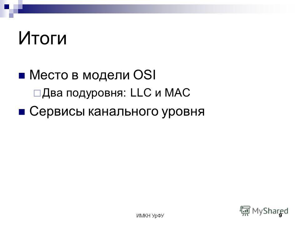 ИМКН УрФУ9 Итоги Место в модели OSI Два подуровня: LLC и MAC Сервисы канального уровня