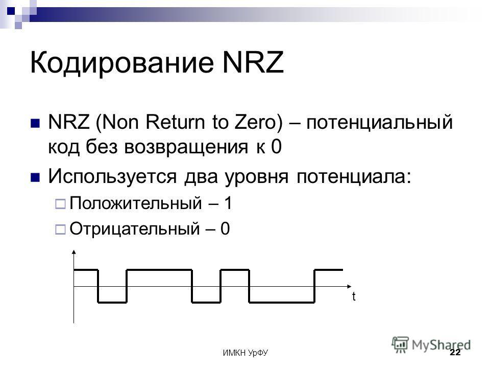 ИМКН УрФУ22 Кодирование NRZ NRZ (Non Return to Zero) – потенциальный код без возвращения к 0 Используется два уровня потенциала: Положительный – 1 Отрицательный – 0 t