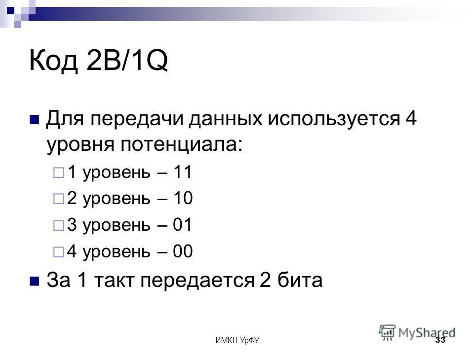 ИМКН УрФУ33 Код 2B/1Q Для передачи данных используется 4 уровня потенциала: 1 уровень – 11 2 уровень – 10 3 уровень – 01 4 уровень – 00 За 1 такт передается 2 бита