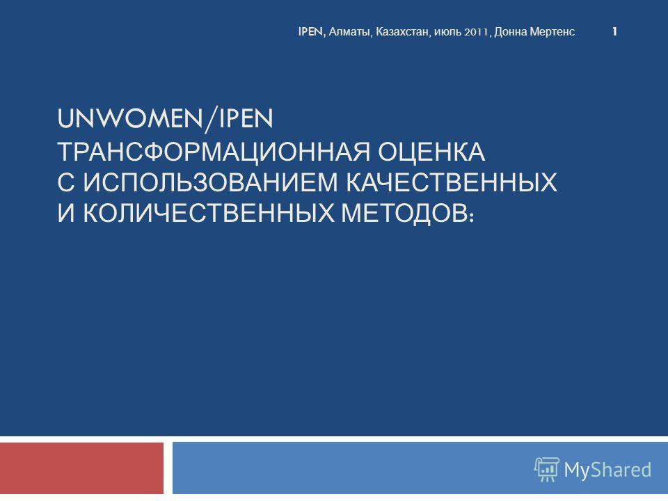 UNWOMEN/IPEN ТРАНСФОРМАЦИОННАЯ ОЦЕНКА С ИСПОЛЬЗОВАНИЕМ КАЧЕСТВЕННЫХ И КОЛИЧЕСТВЕННЫХ МЕТОДОВ : IPEN, Алматы, Казахстан, июль 2011, Донна Мертенс 1