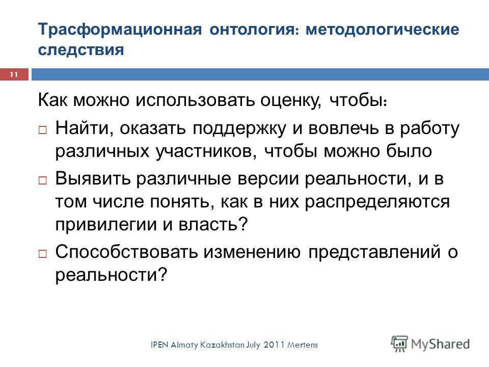 Трасформационная онтология : методологические следствия IPEN Almaty Kazakhstan July 2011 Mertens Как можно использовать оценку, чтобы : Найти, оказать поддержку и вовлечь в работу различных участников, чтобы можно было Выявить различные версии реальн