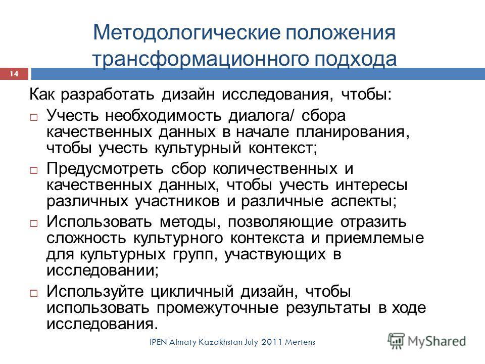 Методологические положения трансформационного подхода IPEN Almaty Kazakhstan July 2011 Mertens 14 Как разработать дизайн исследования, чтобы: Учесть необходимость диалога/ сбора качественных данных в начале планирования, чтобы учесть культурный конте