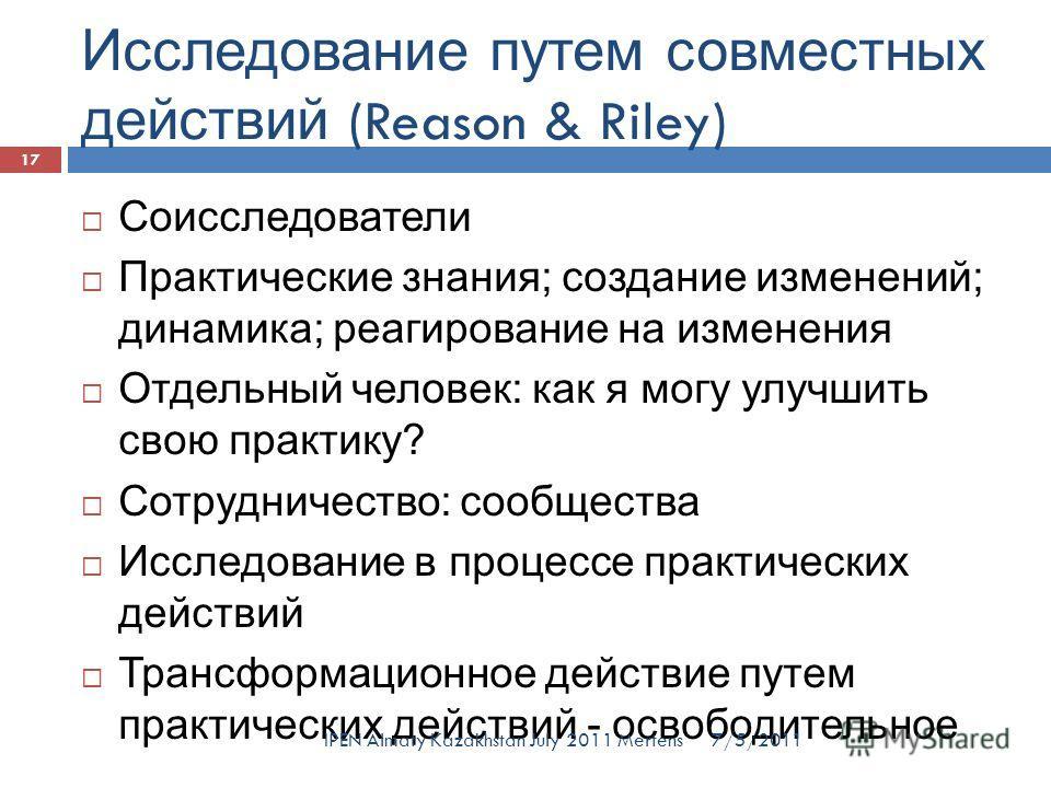 Исследование путем совместных действий (Reason & Riley) Соисследователи Практические знания; создание изменений; динамика; реагирование на изменения Отдельный человек: как я могу улучшить свою практику? Сотрудничество: сообщества Исследование в проце