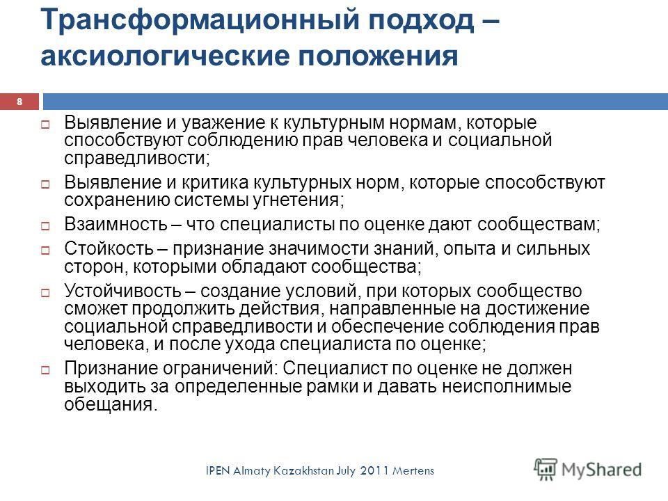 Трансформационный подход – аксиологические положения IPEN Almaty Kazakhstan July 2011 Mertens 8 Выявление и уважение к культурным нормам, которые способствуют соблюдению прав человека и социальной справедливости; Выявление и критика культурных норм,