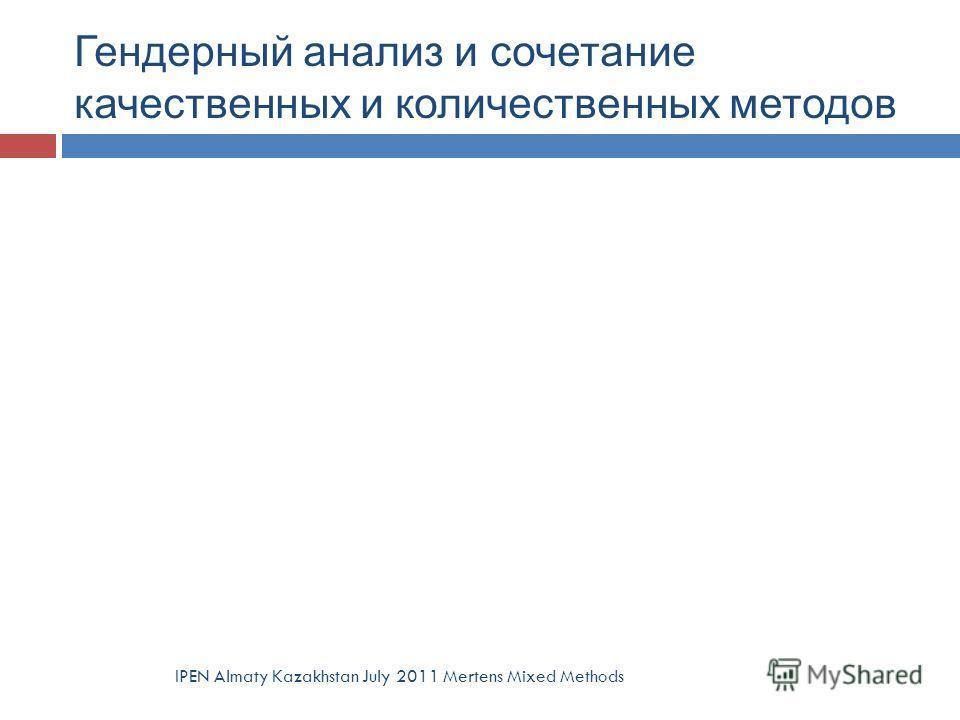 Гендерный анализ и сочетание качественных и количественных методов IPEN Almaty Kazakhstan July 2011 Mertens Mixed Methods