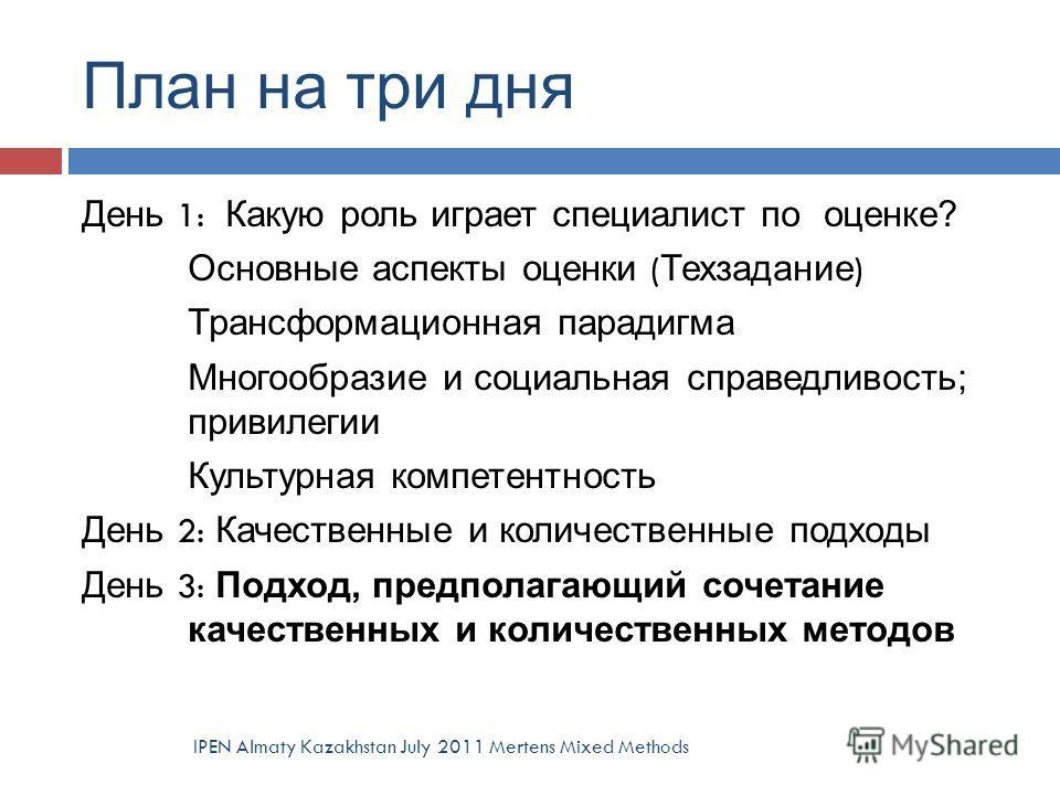 План на три дня IPEN Almaty Kazakhstan July 2011 Mertens Mixed Methods День 1: Какую роль играет специалист по оценке? Основные аспекты оценки ( Техзадание ) Трансформационная парадигма Многообразие и социальная справедливость; привилегии Культурная