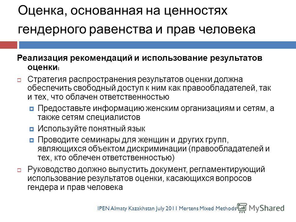 Оценка, основанная на ценностях гендерного равенства и прав человека IPEN Almaty Kazakhstan July 2011 Mertens Mixed Methods Реализация рекомендаций и использование результатов оценки : Стратегия распространения результатов оценки должна обеспечить св
